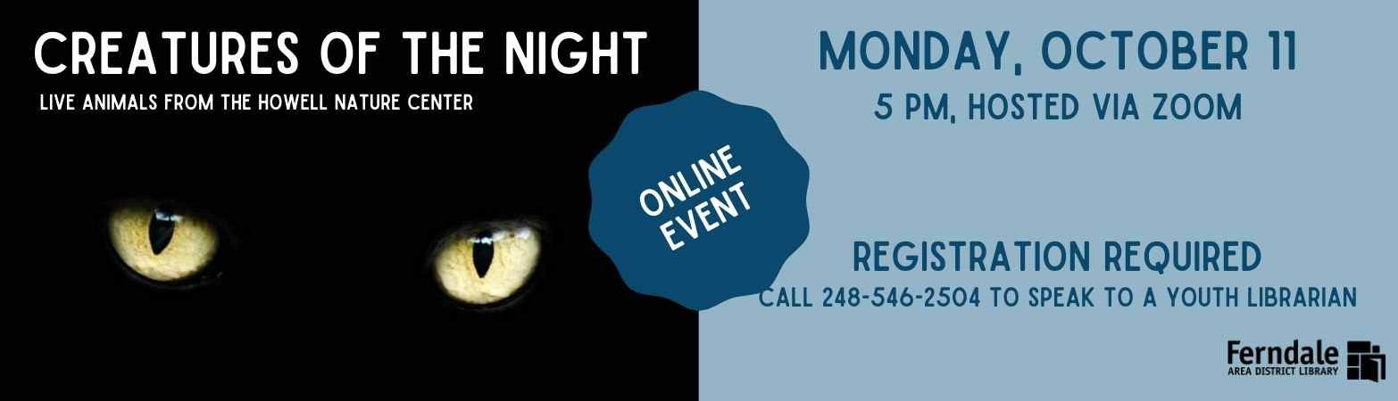 Image of nocturnal animal eyes.  Test: Creatures of the Night.  Nocturnal animals with the Howell Nature Center.  Monday October 11th at 5 PM, hosted via zoom.  Register by speaking to a youth librarian, 248-546-2504.