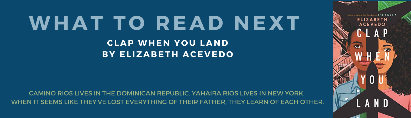What to Read Next Book Review:  Clap When You Land by Elizabeth Acevedo Camino Rios lives in the Dominican Republic. Yahaira Rios lives in New York. When it seems like they've lost everything of their father, they learn of each other.