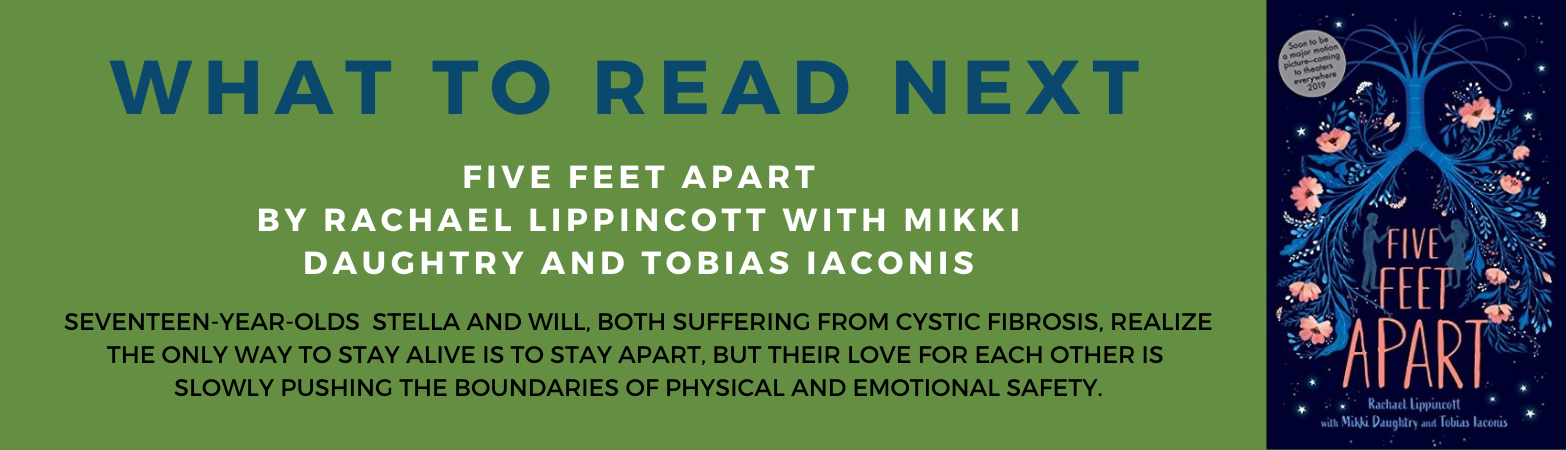 What to Read Next Book Review:  Five Feet Apart by   Rachael Lippincott with Mikki Daughtry and Tobias Iaconis Seventeen-year-olds Stella and Will, both suffering from cystic fibrosis, realize the only way to stay alive is to stay apart, but their love fo